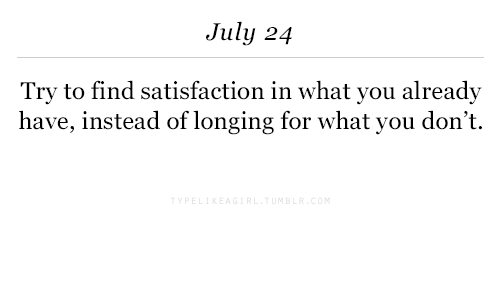 Satisfaction, You, and July: July 24  Try to find satisfaction in what you already  have, instead of longing for what you don't.