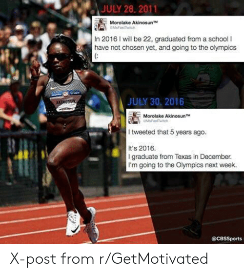 Its 2016: JULY 28, 2011  Morolake AkinosunT  In 2016 I will be 22, graduated from a school I  have not chosen yet, and going to the olympics  JULY 30, 2016  Morolake Akinosun T  I tweeted that 5 years ago.  It's 2016.  I graduate from Texas in December  I'm going to the Olympics next week.  @CBSSports X-post from r/GetMotivated