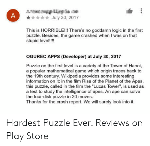 "Logic, The Game, and Wikipedia: July 30, 2017  This is HORRIBLE! There's no goddamn logic in the first  puzzle. Besides, the game crashed when I was on that  stupid leve!  OGUREC APPS (Developer) at July 30, 2017  Puzzle on the first level is a variety of the Tower of Hanoi,  a popular mathematical game which origin traces back to  the 19th century. Wikipedia provides some interesting  information on it: in the film Rise of the Planet of the Apes  this puzzle, called in the film the ""Lucas Tower"", is used as  a test to study the intelligence of apes. An ape can solve  the four-disk puzzle in 20 moves  Thanks for the crash report. We will surely look into it. Hardest Puzzle Ever. Reviews on Play Store"