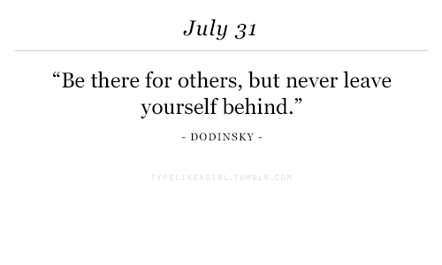 """July 31: July 31  """"Be there for others, but never leave  yourself behind.""""  92  DODINSKY -  -"""