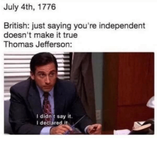 Thomas Jefferson, True, and Say It: July 4th, 1776  British: just saying you're independent  doesn't make it true  Thomas Jefferson:  I didnit say it  I declared it