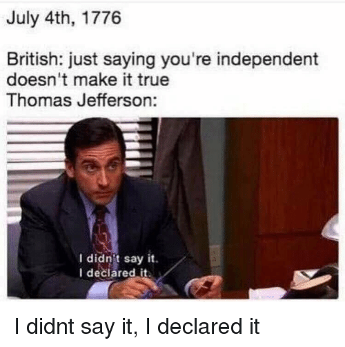 Thomas Jefferson, True, and Say It: July 4th, 1776  British: just saying you're independent  doesn't make it true  Thomas Jefferson:  I didnit say it.  I declared it I didnt say it, I declared it