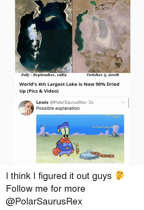 Memes, Video, and 🤖: July September, 1989  World's 4th Largest Lake is Now 90% Dried  Up (Pics & Video)  October 5. 2008  Lewis @PolarSaurusRex 2s  Possible explanation  IG:PolarSaurus I think I figured it out guys 🤔 Follow me for more @PolarSaurusRex