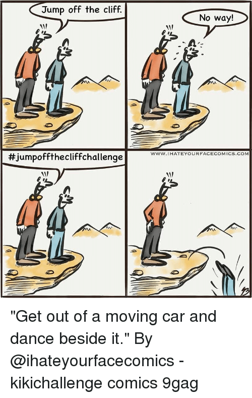 """9gag, Memes, and Dance: Jump off the cliff.  No way!  1  www.IHATEYOURFACECOMICS.COM  #Jumpoffthecliffchal lenge """"Get out of a moving car and dance beside it."""" By @ihateyourfacecomics - kikichallenge comics 9gag"""