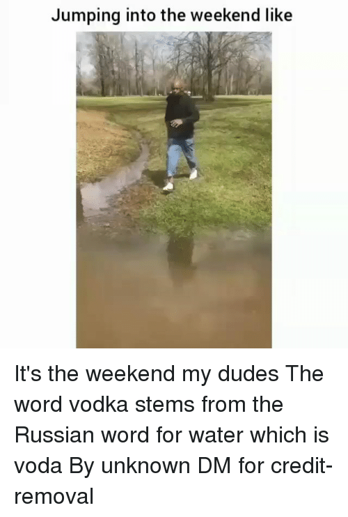Memes, The Weekend, and Water: Jumping into the weekend like It's the weekend my dudes The word vodka stems from the Russian word for water which is voda By unknown DM for credit-removal