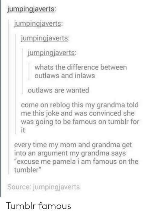 """Grandma, Tumblr, and Time: jumpingiaverts:  umpingjaverts  jumpingiaverts:  jumpingjaverts:  whats the difference between  outlaws and inlaws  outlaws are wanted  come on reblog this my grandma told  me this joke and was convinced she  was going to be famous on tumblr for  every time my mom and grandma get  into an argument my grandma says  excuse me pamela i am famous on the  tumbler""""  Source: jumpingjaverts Tumblr famous"""