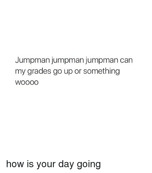 Jumpman, Ups, and Girl Memes: Jumpman jumpman jumpman can  my grades go up or something how is your day going