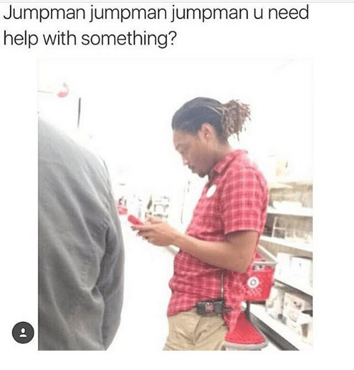 Funny, Jumpman, and Help: Jumpman jumpman jumpman u need  help with something?