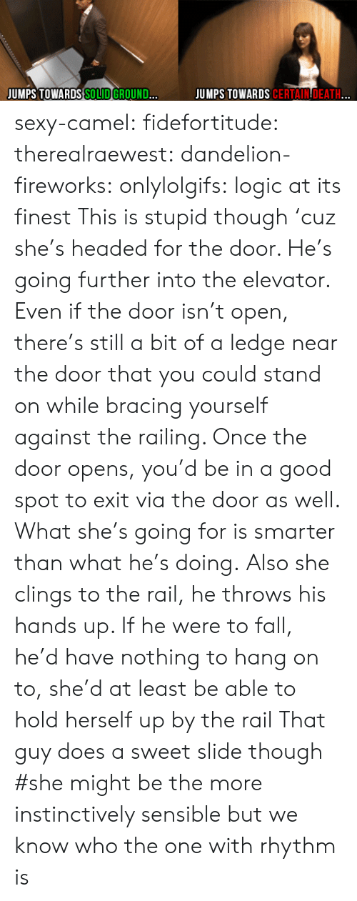 Fall, Logic, and Sexy: JUMPS TOWARDS CERTAINDEATH...  JUMPS TOWARDS SOLID GROUND... sexy-camel:  fidefortitude:  therealraewest:  dandelion-fireworks:  onlylolgifs:  logic at its finest  This is stupid though 'cuz she's headed for the door. He's going further into the elevator. Even if the door isn't open, there's still a bit of a ledge near the door that you could stand on while bracing yourself against the railing. Once the door opens, you'd be in a good spot to exit via the door as well. What she's going for is smarter than what he's doing.  Also she clings to the rail, he throws his hands up. If he were to fall, he'd have nothing to hang on to, she'd at least be able to hold herself up by the rail  That guy does a sweet slide though  #she might be the more instinctively sensible but we know who the one with rhythm is