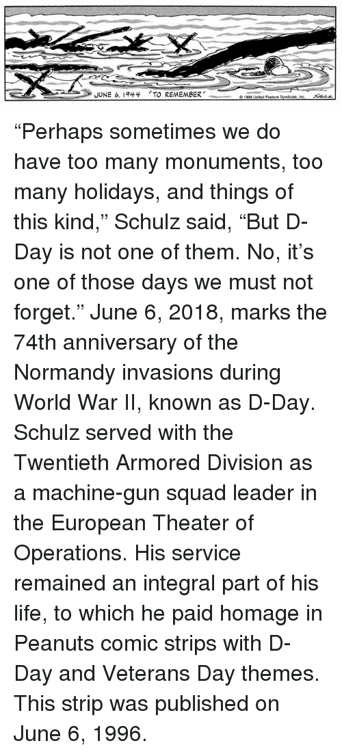 "Life, Memes, and Squad: JUNE 6, 1944  TO REMEMBER"" doooouw en  O1996 United Feature Syndicate, incー  Akaz ""Perhaps sometimes we do have too many monuments, too many holidays, and things of this kind,"" Schulz said, ""But D-Day is not one of them. No, it's one of those days we must not forget.""  June 6, 2018, marks the 74th anniversary of the Normandy invasions during World War II, known as D-Day. Schulz served with the Twentieth Armored Division as a machine-gun squad leader in the European Theater of Operations. His service remained an integral part of his life, to which he paid homage in Peanuts comic strips with D-Day and Veterans Day themes. This strip was published on June 6, 1996."