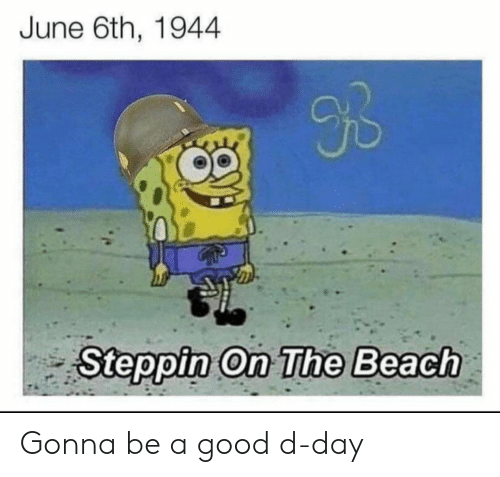 the beach: June 6th, 1944  9B  Steppin On The Beach Gonna be a good d-day