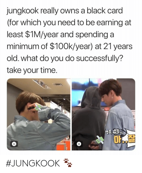 Black, Time, and Old: jungkook really owns a black card  (for which you need to be earning at  least $1M/year and spending a  minimum of $100k/year) at 21 years  old. what do you do successfully?  take your time.  1O #JUNGKOOK 🐾