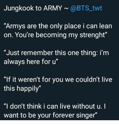 "Lean: Jungkook to ARMY@BTS twt  ""Armys are the only place i can lean  on. You're becoming my strenght""  ""Just remember this one thing: i'm  always here for u""  ""If it weren't for you we couldn't live  this happily""  ""I don't think i can live without u.I  want to be your forever singer"""