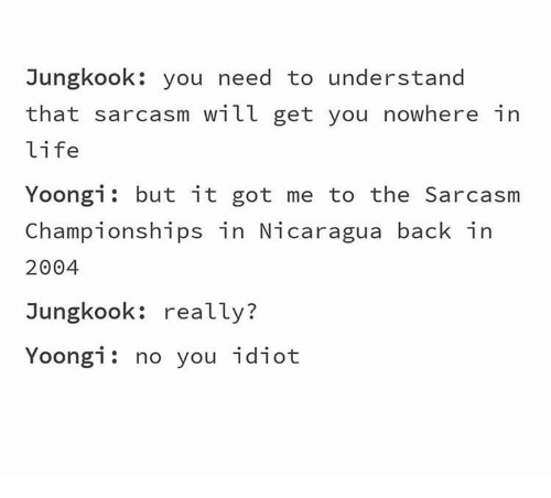 Yoongi: Jungkook: you need to understand  that sarcasm will get you nowhere in  life  Yoongi but it got me to the Sarcasm  Championships in Nicaragua back in  2004  Jungkook: really?  Yoongi: no you idiot