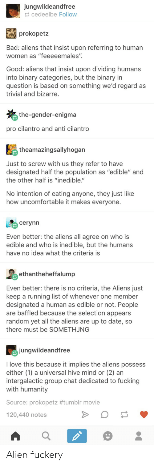 """Bad, Fucking, and Group Chat: jungwildeandfree  cedeelbe Follow  prokopetz  Bad: aliens that insist upon referring to humar  women as """"feeeeemales""""  Good: aliens that insist upon dividing humans  into binary categories, but the binary in  question is based on something we'd regard as  trivial and bizarre.  the-gender-enigma  pro cilantro and anti cilantro  theamazingsallyhogan  Just to screw with us they refer to have  designated half the population as """"edible"""" and  the other half is """"inedible.""""  No intention of eating anyone, they just like  how uncomfortable it makes everyone.  cerynn  Even better: the aliens all agree on who is  edible and who is inedible, but the humans  have no idea what the criteria is  hntheheffalump  Even better: there is no criteria, the Aliens just  keep a running list of whenever one member  designated a human as edible or not. People  are baffled because the selection appears  random yet all the aliens are up to date, so  there must be SOMETHJNG  jungwildeandfree  I love this because it implies the aliens possess  either (1) a universal hive mind or (2) an  intergalactic group chat dedicated to fucking  with humanity  Source: prokopetz #tumblr movie  120,440 notes Alien fuckery"""