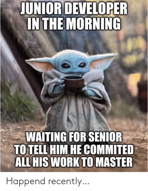 junior: JUNIOR DEVELOPER  IN THE MORNING  WAITING FOR SENIOR  TO TELL HIM HE COMMITED  ALL HIS WORK TO MASTER Happend recently…