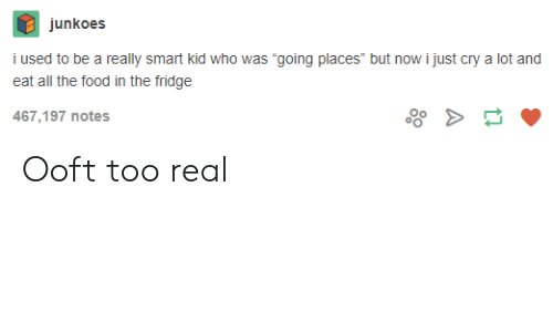"""I Used To Be A: junkoes  i used to be a really smart kid who was """"going places"""" but now i just cry a lot and  eat all the food in the fridge  467,197 notes Ooft too real"""