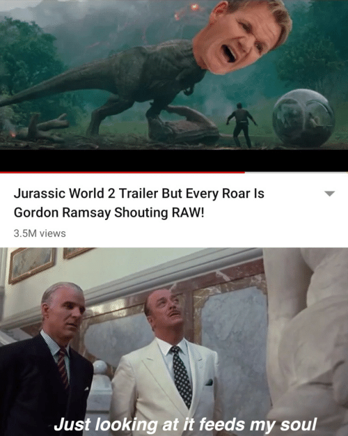 Gordon Ramsay: Jurassic World 2 Trailer But Every Roar Is  Gordon Ramsay Shouting RAW!  3.5M views  Just looking at it feeds my soul