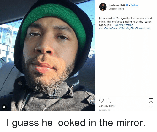 "Chicago, Jail, and Reddit: jussiesmollett # . Follow  Chicago, Illinois  jussiesmollett ""Ever just look at someone and  think... this mufucca is going to be the reason  I go to jail."" - @kermitthefrog  #NotTodaySatan #MakeMyFistsFlowersLordt  234,337 likes  JANUARY 23 I guess he looked in the mirror."