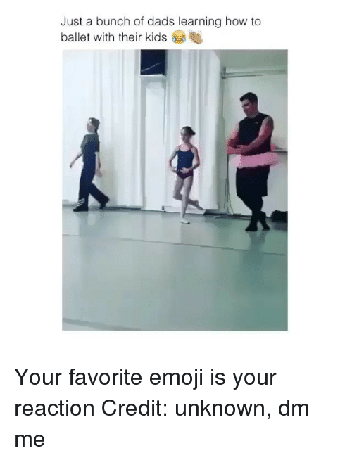 Emoji, Memes, and How To: Just a bunch of dads learning how to  ballet with their kids Your favorite emoji is your reaction Credit: unknown, dm me