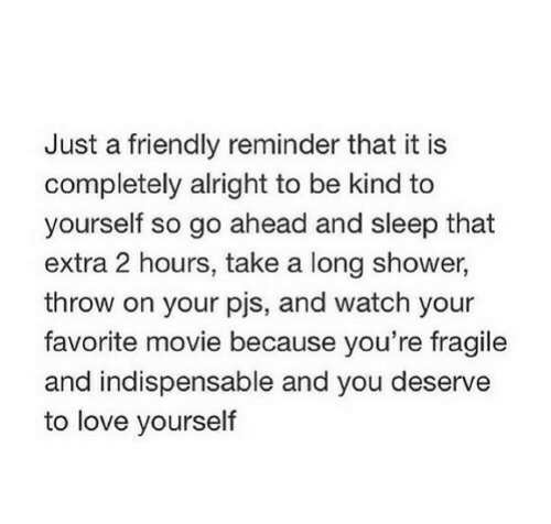 Love, Shower, and Movie: Just a friendly reminder that it is  completely alright to be kind to  yourself so go ahead and sleep that  extra 2 hours, take a long shower,  throw on your pjs, and watch your  favorite movie because you're fragile  and indispensable and you deserve  to love yourself