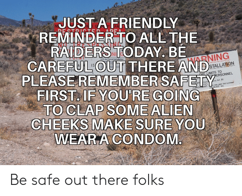 Condom, Air Force, and Alien: JUST A FRIENDLY  REMINDER TO ALL THE  RAIDERS TODAY. BE  CAREFUL OUT THERE AND  RE STRITED  uS. Air Force Installation  HARNING  PLEASEREMEMBER SAFETY  FIRST. IF YOU'RE GOING  TO CLAP SOME ALIEN  CHEEKS MAKE SURE YOU  WEAR A CONDOM  STALLATION  OFF LIMITS TO  PERSONNEL  NAUT  rity Act. 50  nterna  US.C  and $5.000 fine  THORIT  o one year imprisonment  PUNISHMENT: Be safe out there folks