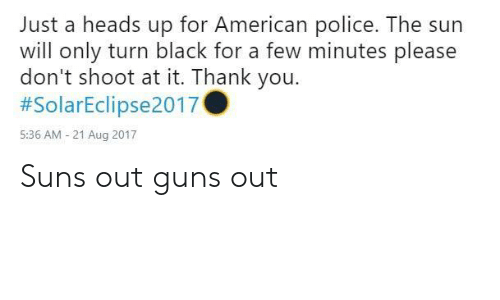 Americanization: Just a heads up for American police. The sun  will only turn black for a few minutes please  don't shoot at it. Thank you.  #SolarEclipse2017  5:36 AM - 21 Aug 2017 Suns out guns out