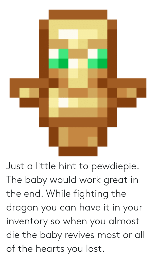 Lost, Work, and Hearts: Just a little hint to pewdiepie. The baby would work great in the end. While fighting the dragon you can have it in your inventory so when you almost die the baby revives most or all of the hearts you lost.