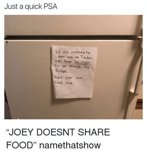 "Food, Funny, and Hoe: Just a quick PSA  If my roommate  met you on Tinder  you have no nght  to go through my  fridge  Ge+ your own  food, hoe ""JOEY DOESNT SHARE FOOD"" namethatshow"
