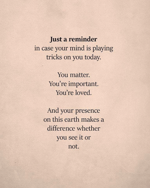 Earth, Today, and Mind: Just a reminder  in case your mind is playing  tricks on you today.  You matter.  You're important.  You're loved.  And your presence  on this earth makes a  difference whether  you see it or  not.