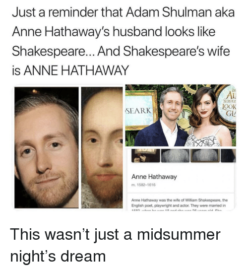 Anne Hathaway: Just a reminder that Adam Shulman aka  Anne Hathaway's husband looks like  Shakespeare... And Shakespeare's wife  is ANNE HATHAWAY  AL  FIROU  OOK  GLL  SEARK  Anne Hathaway  m. 1582-1616  Anne Hathaway was the wife of William Shakespeare, the  English poet, playwright and actor. They were married in This wasn't just a midsummer night's dream