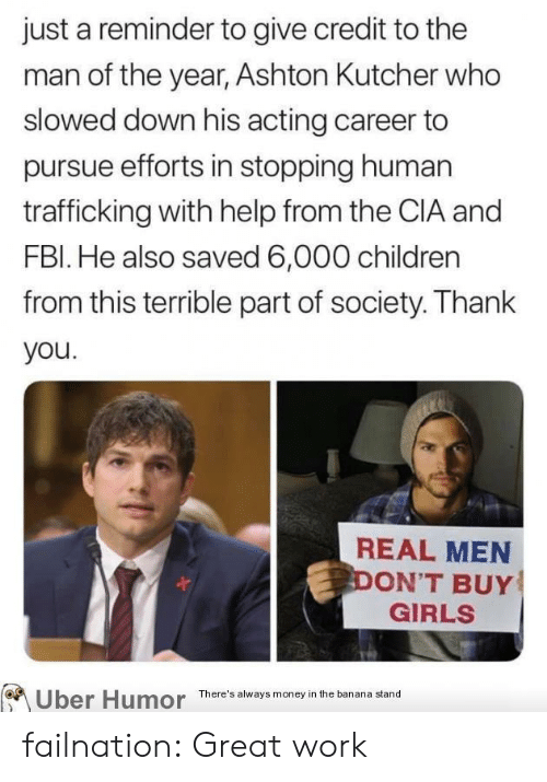 Efforts: just a reminder to give credit to the  man of the year, Ashton Kutcher who  slowed down his acting career to  pursue efforts in stopping human  trafficking with help from the CIA and  FBI. He also saved 6,000 children  from this terrible part of society. Thank  you.  REAL MEN  DON'T BUY  GIRLS  Uber Humor  There's always money in the banana stand failnation:  Great work