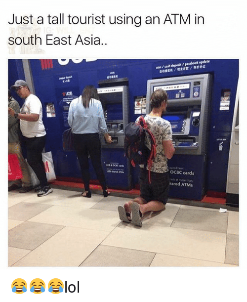 Memes, 🤖, and Asia: Just a tall tourist using an ATM in  south East Asia..  atm / cash deposit / passbook update  捷截机/噬金存款/存折补记  0B  edoed e  OCBC cards  cash at more than  nared ATMs 😂😂😂lol