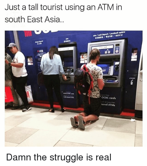 Ash, Memes, and Struggle: Just a tall tourist using an ATM in  south East Asia..  atn /cash deposit /pasbook update  ep ed he  OCBC cards  ash at more than  nared ATMs Damn the struggle is real