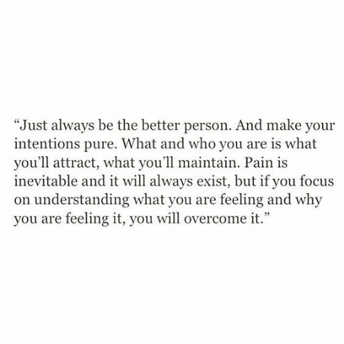 "Focus, Pain, and Understanding: ""Just always be the better person. And make your  intentions pure. What and who you are is what  you'll attract, what you'll maintain. Pain is  inevitable and it will always exist, but if you focus  on understanding what you are feeling and why  you are feeling it, you will overcome it."""