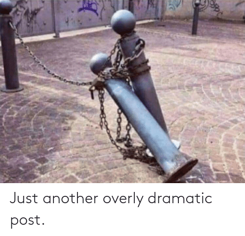 dramatic: Just another overly dramatic post.