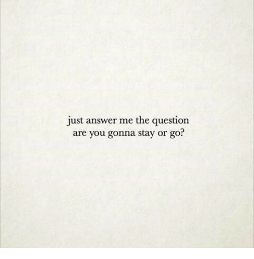 Answer, You, and Stay: just answer me the question  are you gonna stay or go?