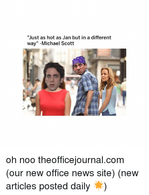 "Memes, Michael Scott, and News: ""Just as hot as Jan but in a different  way"" -Michael Scott oh noo theofficejournal.com (our new office news site) (new articles posted daily 🌟)"