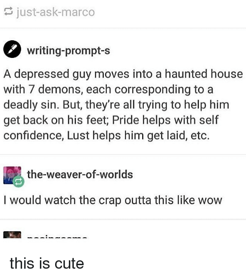 Lustly: just-ask-marco  writing-prompt-s  A depressed guy moves into a haunted house  with 7 demons, each corresponding to a  deadly sin. But, they're all trying to help him  get back on his feet; Pride helps with self  confidence, Lust helps him get laid, eto.  the-weaver-of-worlds  I would watch the crap outta this like wow this is cute