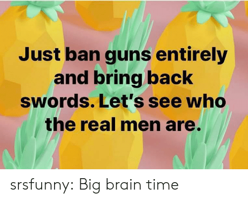guns: Just ban guns entirely  and bring back  swords. Let's see who  the real men are. srsfunny:  Big brain time