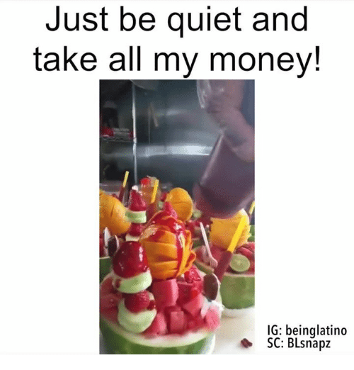 Take All My Money: Just be quiet and  take all my money!  IG: being latino  SC: BLsnapz