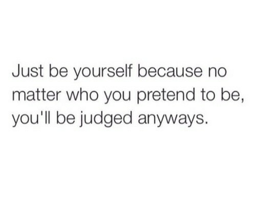Just Be Yourself: Just be yourself because no  matter who you pretend to be,  you'll be judged anyways.