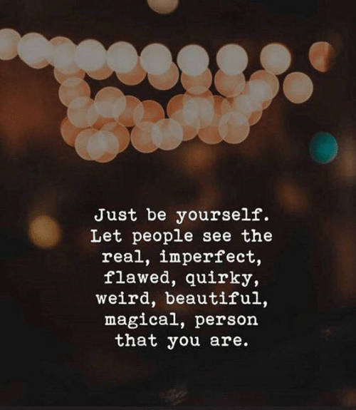 Just Be Yourself: Just be yourself.  Let people see the  real, imperfect,  flawed, quirky,  weird, beautiful,  magical, person  that you are