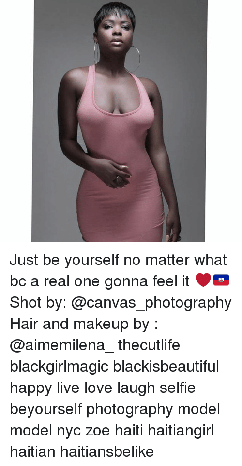 Love, Makeup, and Memes: Just be yourself no matter what bc a real one gonna feel it ❤🇭🇹 Shot by: @canvas_photography Hair and makeup by : @aimemilena_ thecutlife blackgirlmagic blackisbeautiful happy live love laugh selfie beyourself photography model model nyc zoe haiti haitiangirl haitian haitiansbelike