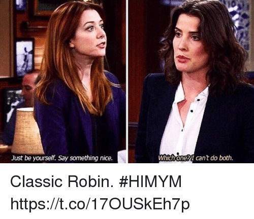 Just Be Yourself: Just be yourself. Say something nice.  Which one?I cant do both. Classic Robin. #HIMYM https://t.co/17OUSkEh7p
