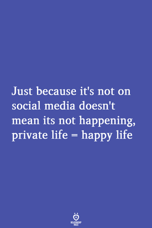 Life, Social Media, and Happy: Just because it's not on  social media doesn't  mean its not happening,  private life- happy life