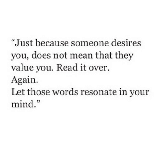 "Mean, Mind, and They: ""Just because someone desires  you, does not mean that they  value you. Read it over.  Again.  Let those words resonate in your  mind."""