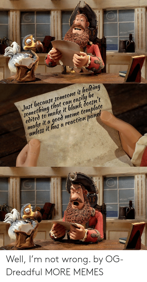 Dank, Meme, and Memes: Just because someone is holoing  something that can easily be  edited to make it blank doesn't  make it a good meme template  unless it has a reaction panel Well, I'm not wrong. by OG-Dreadful MORE MEMES