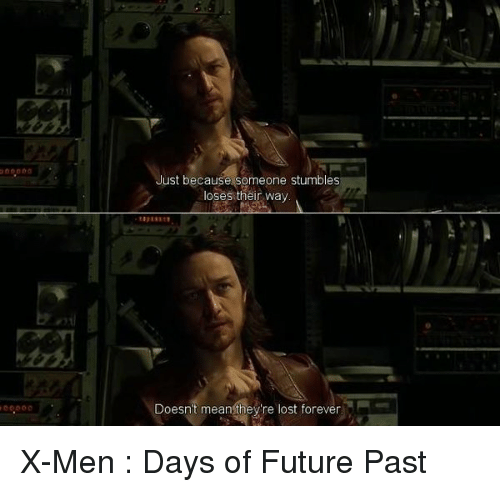 Memes, X-Men, and X-Men: Days of Future Past: Just because someone stumbles  loses their way  Doesn't mean they're lost forever X-Men : Days of Future Past