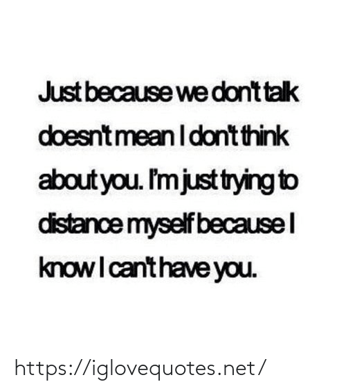Distance: Just because we dont talk  doesntmean I dont think  about you. I'mjusttrying to  distance myself becausel  knowI canthave you. https://iglovequotes.net/
